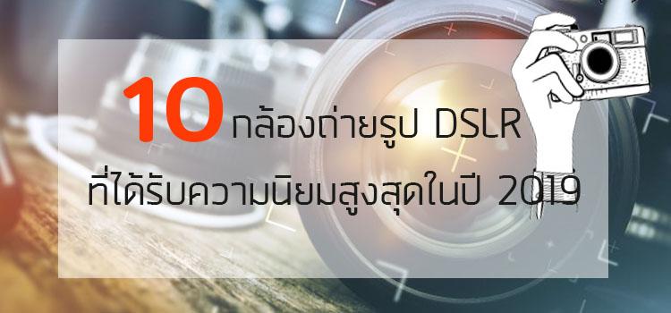 แนะนำ 10 กล้องถ่ายรูป ( DSLR )ที่ได้รับความนิยมสูงสุดในปี 2019