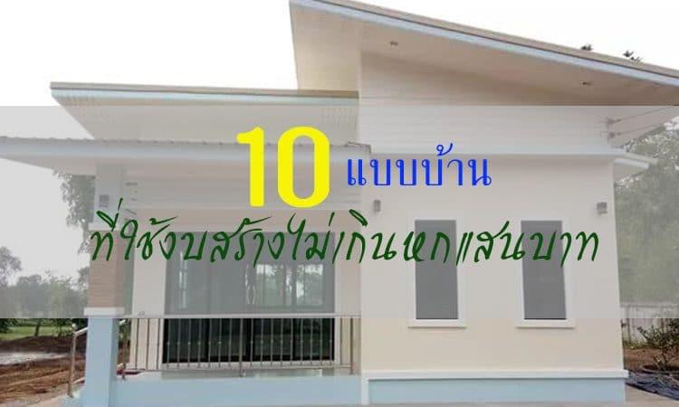 รวม 10 แบบบ้าน ที่ใช้งบนการก่อสร้างม่เกิน 600,000 บาท